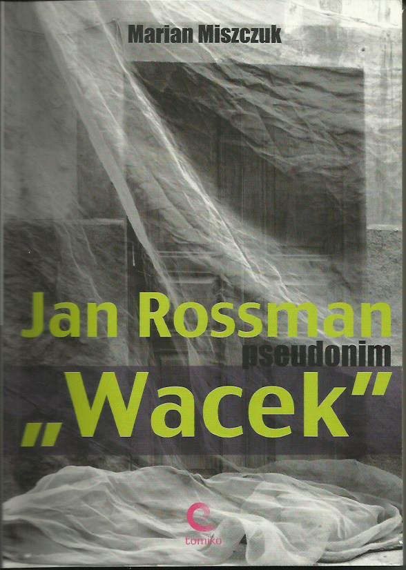 """Jan Rossman pseudonim """"Wacek"""" Wydawnictwo TOMIKO Warszawa 2009"""