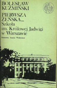 okładka książki Bolesław Kuźmiński Pierwsza Żeńska ... Szkoła  im. Królowej Jadwigi w Warszawie