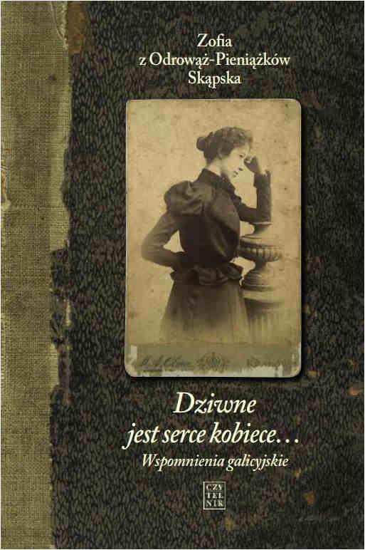 Zofia z Odrowąż-Pieniążków Skąpska Dziwne jest serce kobiece… Wspomnienia galicyjskie